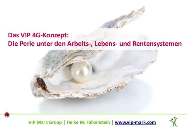 VIP Mark Group │ Heike M. Falkenstein │ www.vip-mark.com Das VIP 4G-Konzept: Die Perle unter den Arbeits-, Lebens- und Ren...
