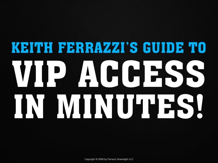 KEITH FERRAZZI'S GUIDE TO  VIP ACCESS IN MINUTES!          Copyright © 2009 by Ferrazzi Greenlight LLC