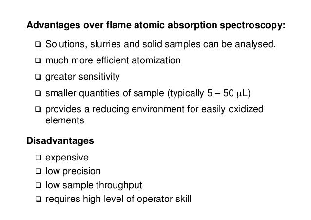 Advantages over flame atomic absorption spectroscopy:  Solutions, slurries and solid samples can be analysed.  much more...