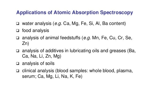 Applications of Atomic Absorption Spectroscopy  water analysis (e.g. Ca, Mg, Fe, Si, Al, Ba content)  food analysis  an...
