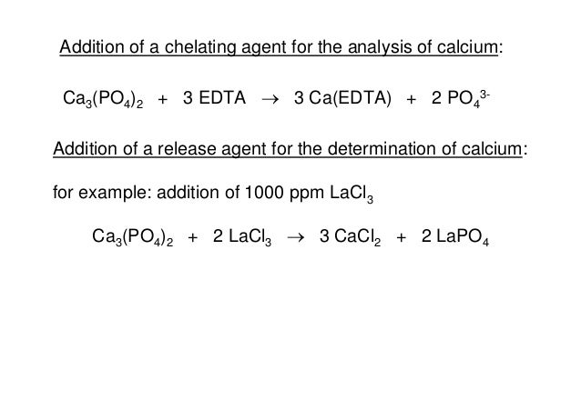 Addition of a chelating agent for the analysis of calcium: Ca3(PO4)2 + 3 EDTA  3 Ca(EDTA) + 2 PO4 3- Addition of a releas...