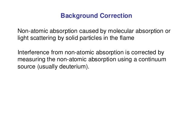 Background Correction Non-atomic absorption caused by molecular absorption or light scattering by solid particles in the f...
