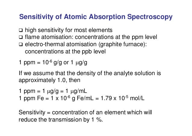 Sensitivity of Atomic Absorption Spectroscopy  high sensitivity for most elements  flame atomisation: concentrations at ...