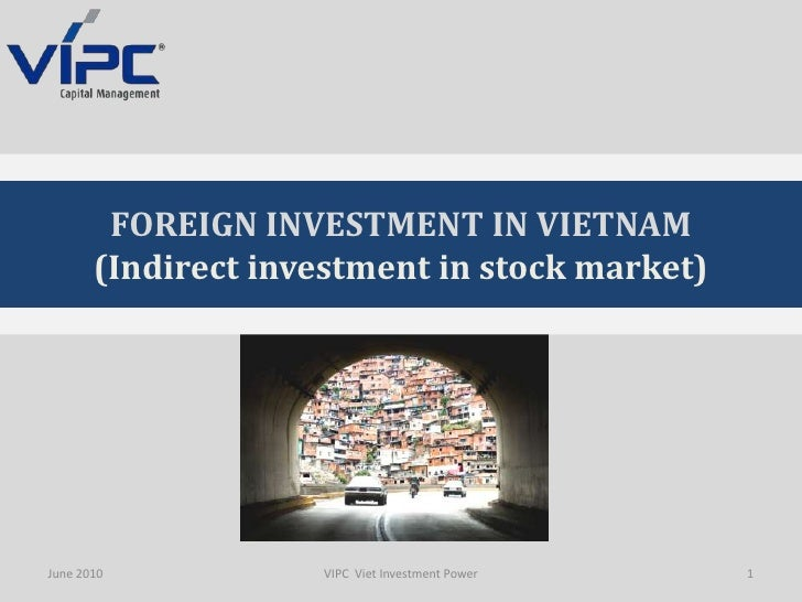 June 2010<br />1<br />VIPC  Viet Investment Power<br />FOREIGN INVESTMENT IN VIETNAM<br />(Indirectinvestment in stock mar...