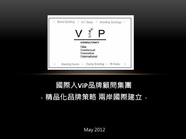 國際人ViP品牌顧問集團 ﹣精品化品牌策略 兩岸國際建立﹣                May 2012