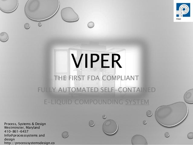 VIPER THE FIRST FDA COMPLIANT FULLY AUTOMATED SELF-CONTAINED E-LIQUID COMPOUNDING SYSTEM Process, Systems & Design Westmin...