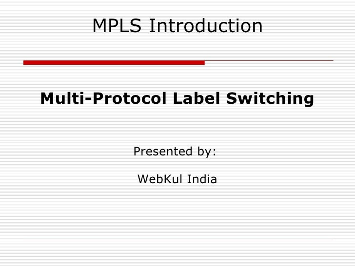 MPLS Introduction Multi-Protocol Label Switching Presented by:  WebKul India