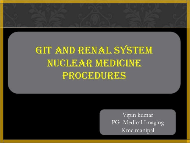 GIT AND RENAL SYSTEM  Nuclear medicine     PROCEDURES               Vipin kumar            PG Medical Imaging             ...