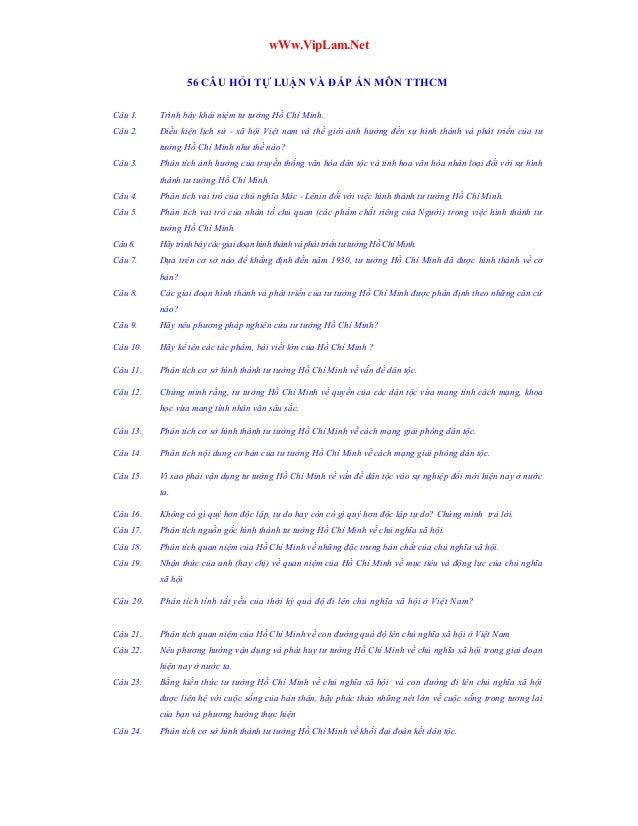 wWw.VipLam.Net 56 CÂU HỎI TỰ LUẬN VÀ ĐÁP ÁN MÔN TTHCM Câu 1.  Trình bày khái niệm tư tưởng Hồ Chí Minh.  Câu 2.  Điều kiện...