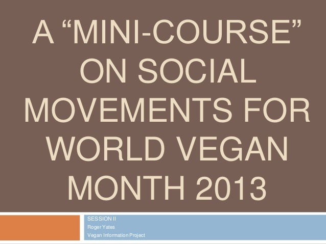 """A """"MINI-COURSE"""" ON SOCIAL MOVEMENTS FOR WORLD VEGAN MONTH 2013 SESSION II Roger Yates Vegan Information Project"""
