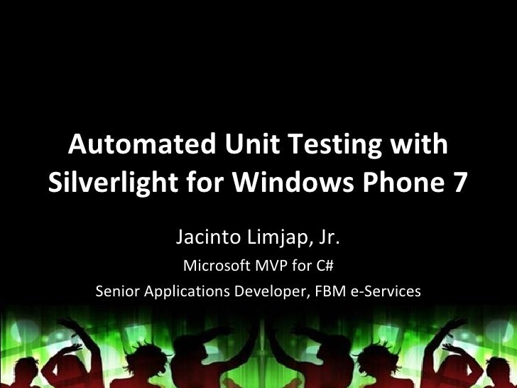 Automated Unit Testing with Silverlight for Windows Phone 7 Jacinto Limjap, Jr. Microsoft MVP for C# Senior Applications D...