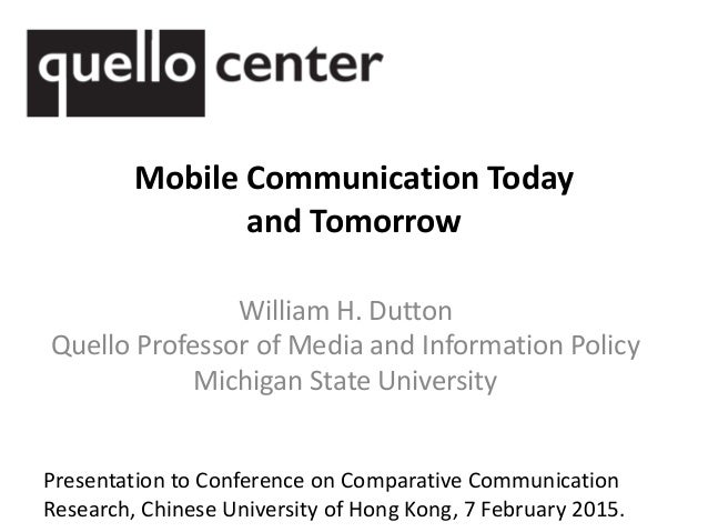 Mobile Communication Today and Tomorrow William H. Dutton Quello Professor of Media and Information Policy Michigan State ...
