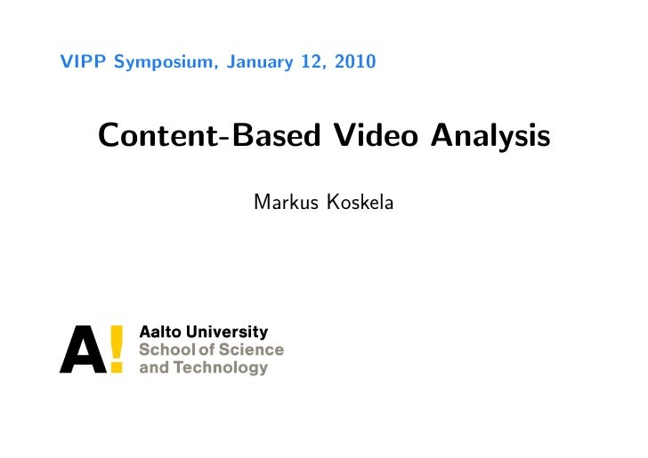 VIPP Symposium, January 12, 2010       Content-Based Video Analysis                    Markus Koskela