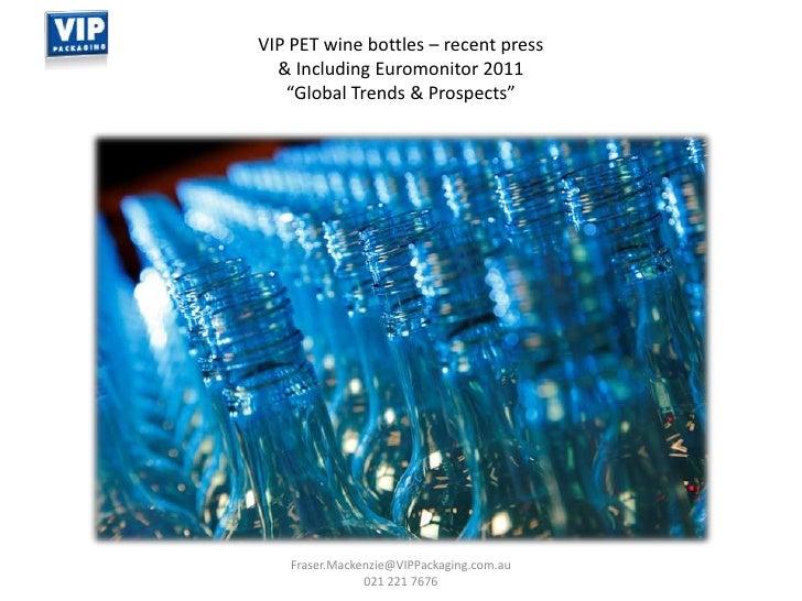 Fraser.Mackenzie@VIPPackaging.com.au 021 221 7676<br />VIP PET wine bottles – recent press <br />& Including Euromonitor 2...