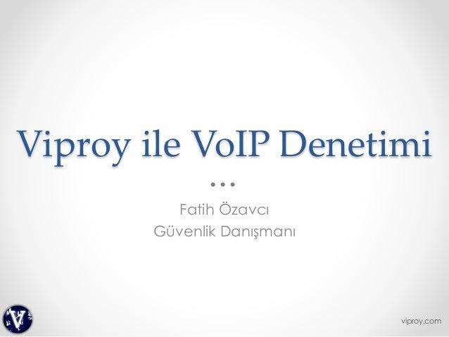 Viproy ile VoIP Denetimi Fatih Özavcı Güvenlik Danışmanı viproy.com