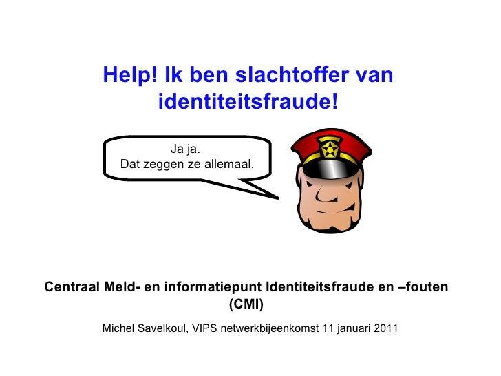 Centraal Meld- en informatiepunt Identiteitsfraude en –fouten (CMI) Help! Ik ben slachtoffer van identiteitsfraude! Michel...