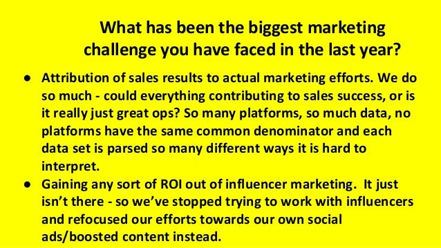 What has been the biggest marketing challenge you have faced in the last year? ● Attribution of sales results to actual ma...