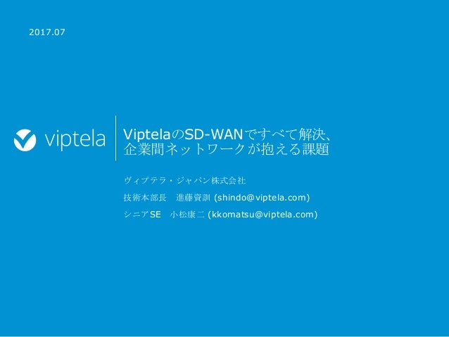 ViptelaのSD-WANですべて解決、 企業間ネットワークが抱える課題 ヴィプテラ・ジャパン株式会社 技術本部長 進藤資訓 (shindo@viptela.com) シニアSE 小松康二 (kkomatsu@viptela.com) 2...