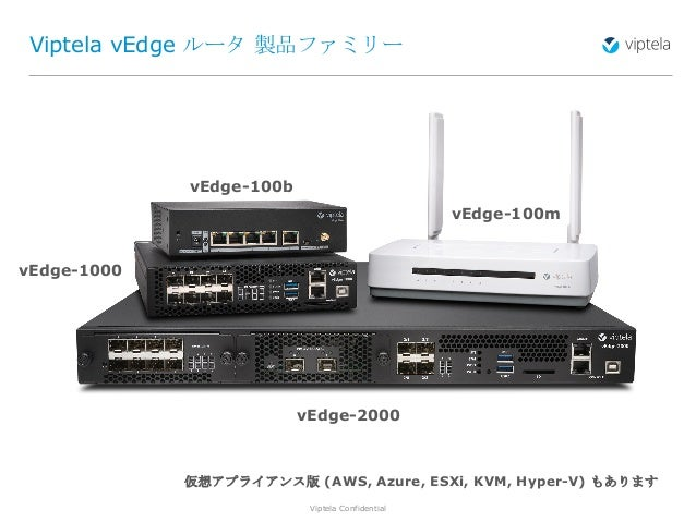 Viptela Confidential3 Viptela vEdge ルータ 製品ファミリー vEdge-2000 vEdge-1000 vEdge-100b vEdge-100m 仮想アプライアンス版 (AWS, Azure, ESXi, ...