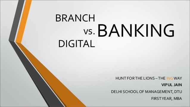 BRANCH  vs.  DIGITAL  BANKING  HUNT FOR THE LIONS – THE ING WAY  VIPUL JAIN  DELHI SCHOOL OF MANAGEMENT, DTU  FIRST YEAR, ...