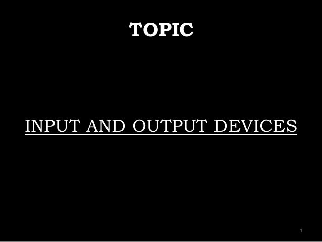 TOPIC INPUT AND OUTPUT DEVICES 1