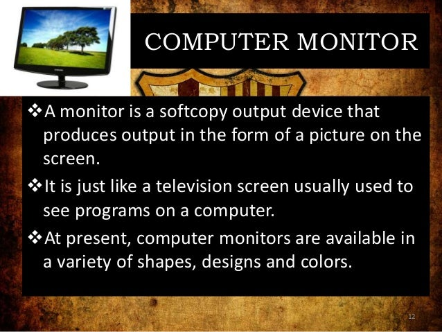 COMPUTER MONITOR A monitor is a softcopy output device that produces output in the form of a picture on the screen. It i...