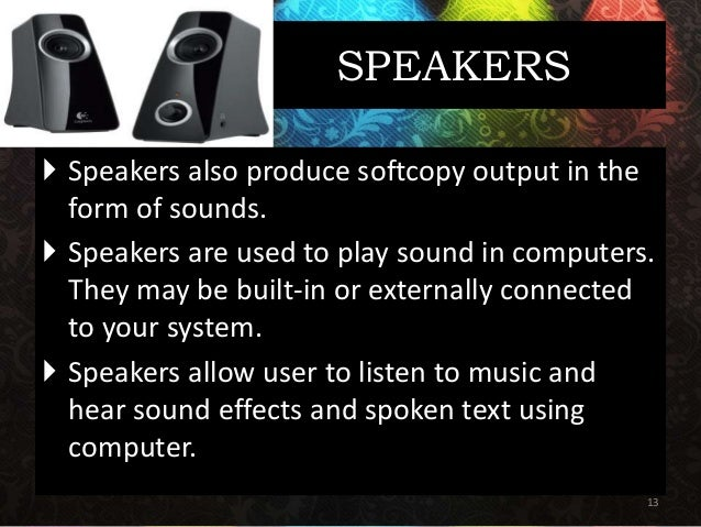 SPEAKERS  Speakers also produce softcopy output in the form of sounds.  Speakers are used to play sound in computers. Th...