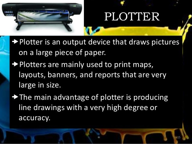 PLOTTER Plotter is an output device that draws pictures on a large piece of paper. Plotters are mainly used to print map...