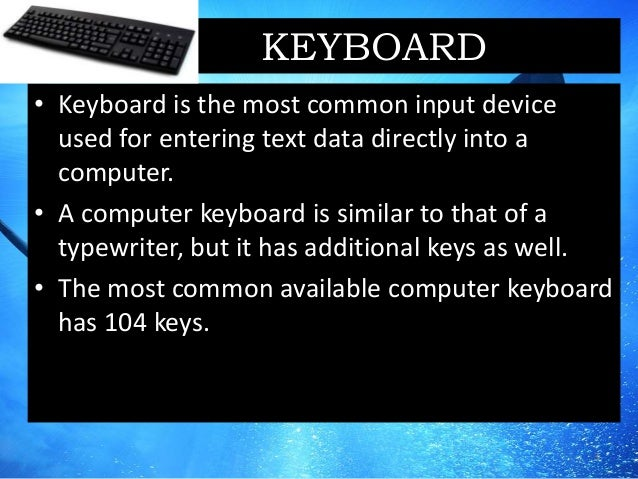 KEYBOARD • Keyboard is the most common input device used for entering text data directly into a computer. • A computer key...