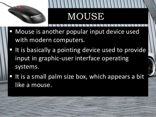 MOUSE  Mouse is another popular input device used with modern computers.  It is basically a pointing device used to prov...