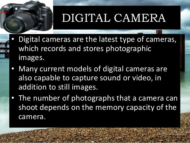 DIGITAL CAMERA • Digital cameras are the latest type of cameras, which records and stores photographic images. • Many curr...