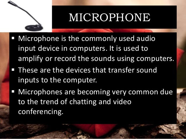 MICROPHONE  Microphone is the commonly used audio input device in computers. It is used to amplify or record the sounds u...