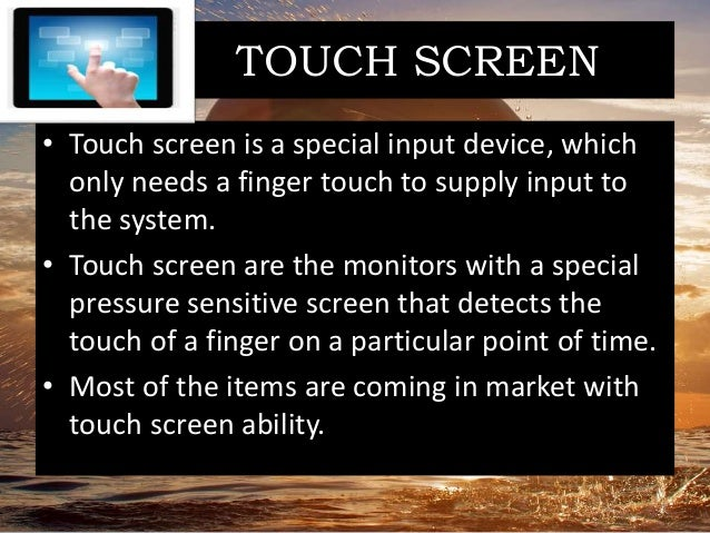 TOUCH SCREEN • Touch screen is a special input device, which only needs a finger touch to supply input to the system. • To...