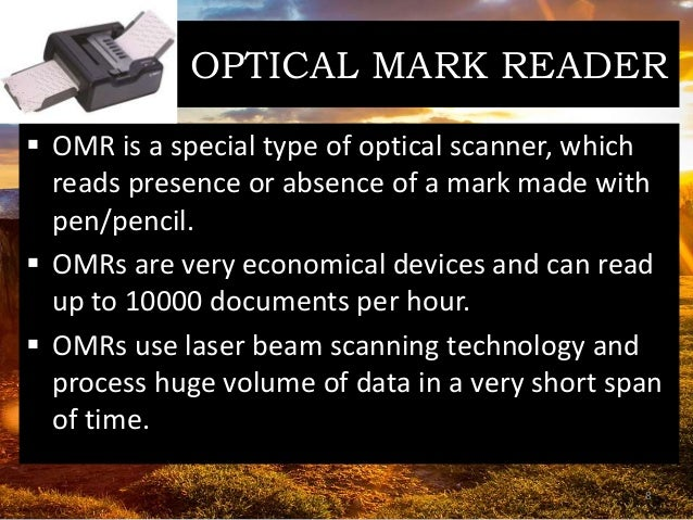 OPTICAL MARK READER  OMR is a special type of optical scanner, which reads presence or absence of a mark made with pen/pe...