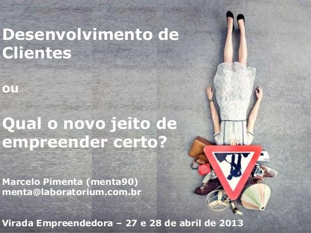 Desenvolvimento deClientesouQual o novo jeito deempreender certo?Marcelo Pimenta (menta90)menta@laboratorium.com.brVirada ...
