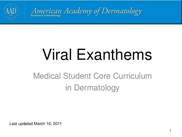 Viral Exanthems Medical Student Core Curriculum in Dermatology Last updated March 16, 2011 1