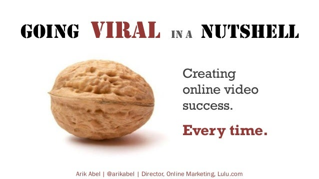GOING  VIRAL  IN A  NUTSHELL  Creating online video success.  Every time. Arik Abel | @arikabel | Director, Online Marketi...