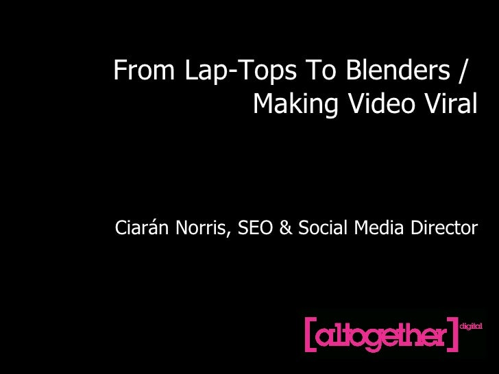 From Lap-Tops To Blenders /  Making Video Viral Ciarán Norris, SEO & Social Media Director