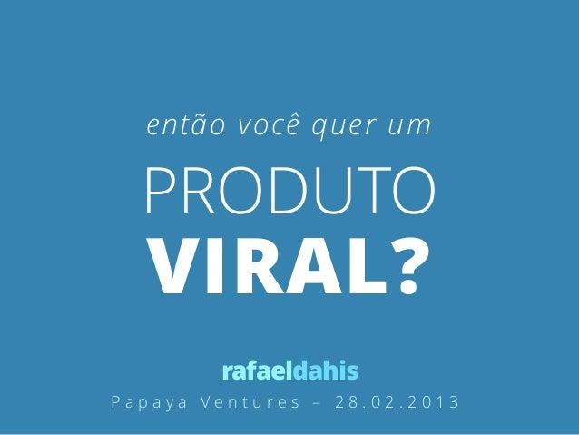 então você quer um  PRODUTO  VIRAL?        rafaeldahisPapaya Ventures – 28.02.2013