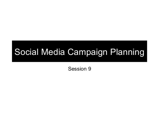 Social Media Campaign Planning            Session 9