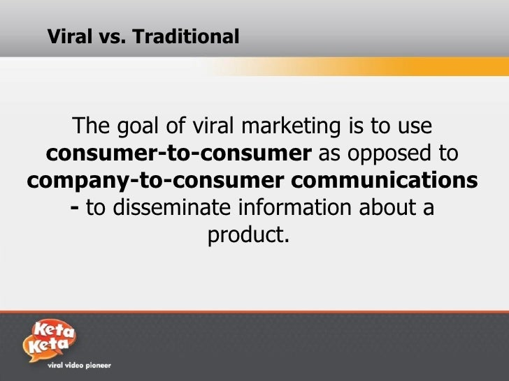 Viral vs. Traditional    The goal of viral marketing is to use  consumer-to-consumer as opposed tocompany-to-consumer comm...