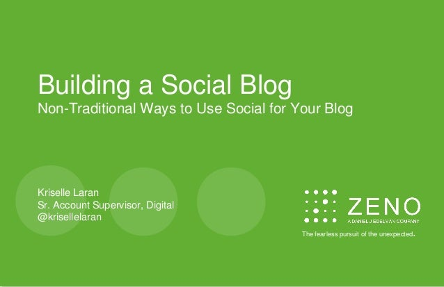 Building a Social Blog Non-Traditional Ways to Use Social for Your Blog Kriselle Laran Sr. Account Supervisor, Digital @kr...