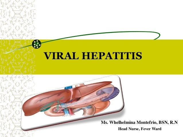 VIRAL HEPATITIS Ms. Whelhelmina Montefrio, BSN, R.N Head Nurse, Fever Ward