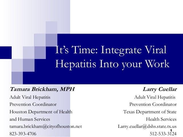 1 It's Time: Integrate Viral Hepatitis Into your Work Tamara Brickham, MPH Adult Viral Hepatitis Prevention Coordinator Ho...