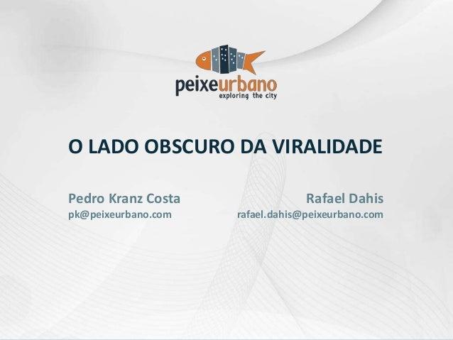 O LADO OBSCURO DA VIRALIDADE Rafael Dahis rafael.dahis@peixeurbano.com Pedro Kranz Costa pk@peixeurbano.com