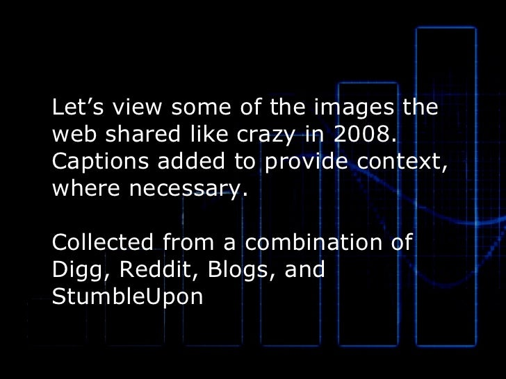 Let's view some of the images the  web shared like crazy in 2008.  Captions added to provide context, where necessary. Col...