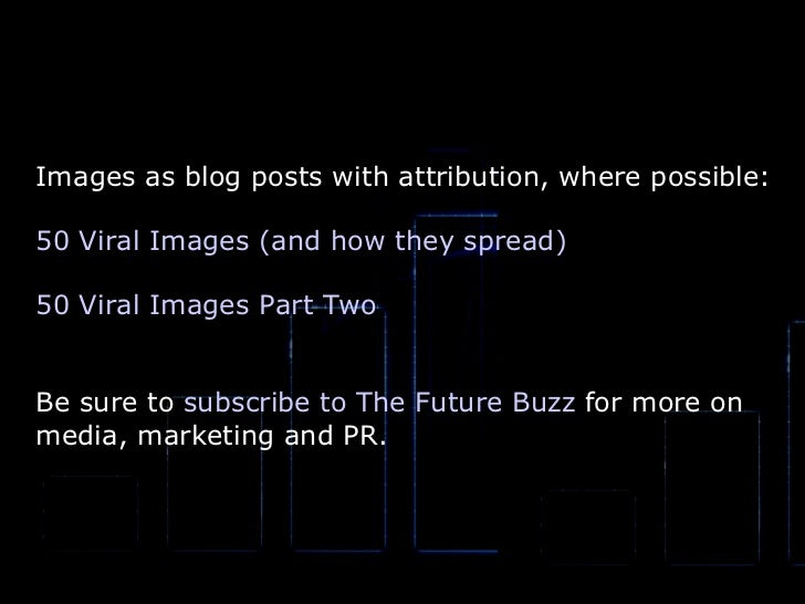 Images as blog posts with attribution, where possible: 50 Viral Images (and how they spread) 50 Viral Images Part Two Be s...