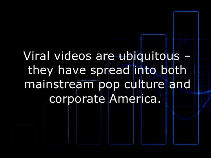 Viral videos are ubiquitous – they have spread into both mainstream pop culture and corporate America.