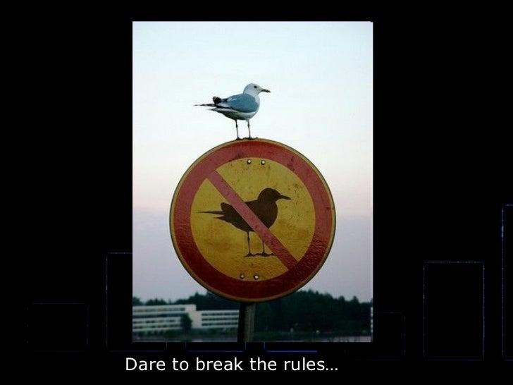 Dare to break the rules…