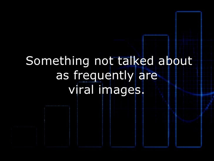 Something not talked about as frequently are  viral images.